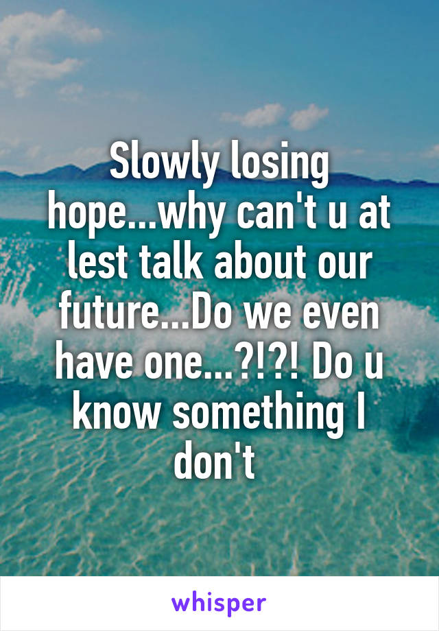 Slowly losing hope...why can't u at lest talk about our future...Do we even have one...?!?! Do u know something I don't