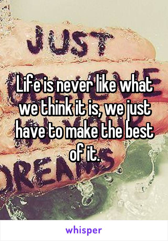 Life is never like what we think it is, we just have to make the best of it.