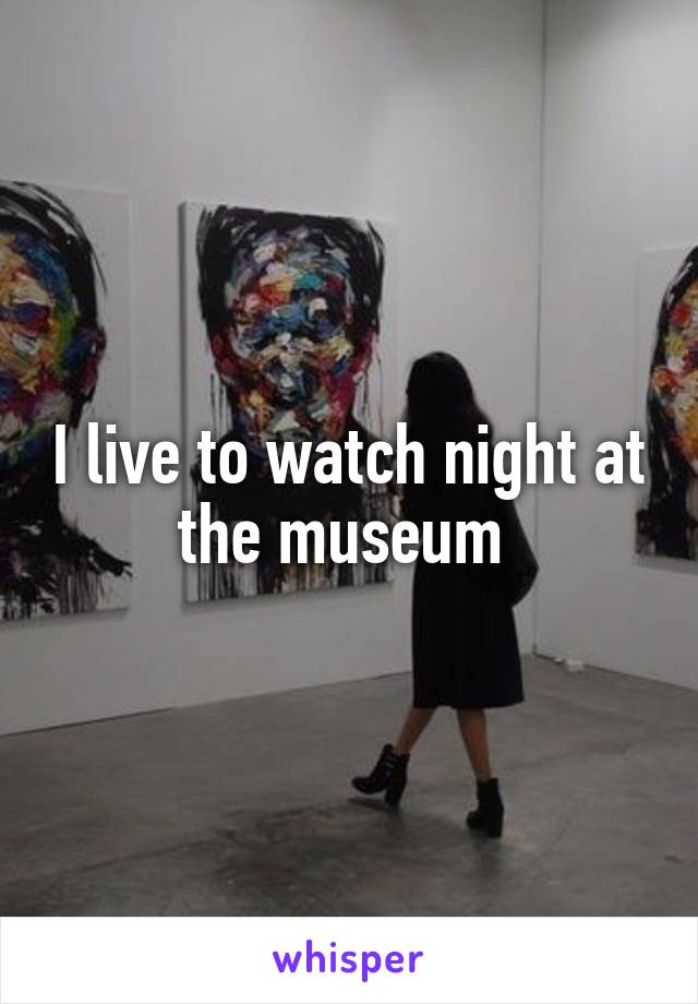 I live to watch night at the museum