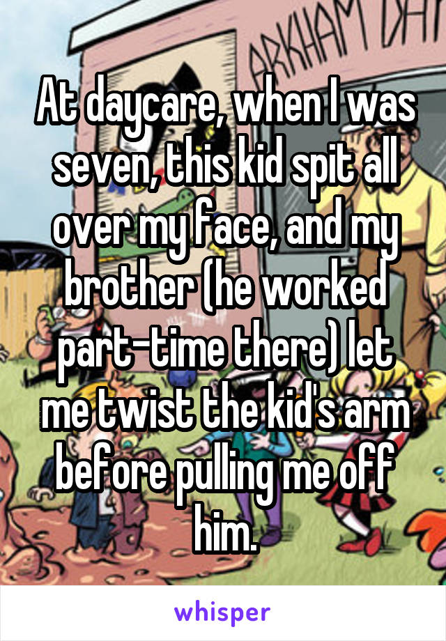 At daycare, when I was seven, this kid spit all over my face, and my brother (he worked part-time there) let me twist the kid's arm before pulling me off him.