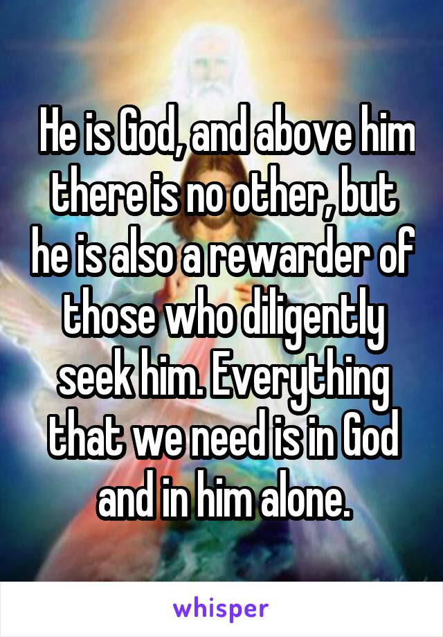 He is God, and above him there is no other, but he is also a rewarder of those who diligently seek him. Everything that we need is in God and in him alone.