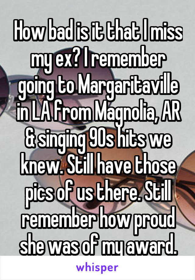 How bad is it that l miss my ex? I remember going to Margaritaville in LA from Magnolia, AR & singing 90s hits we knew. Still have those pics of us there. Still remember how proud she was of my award.