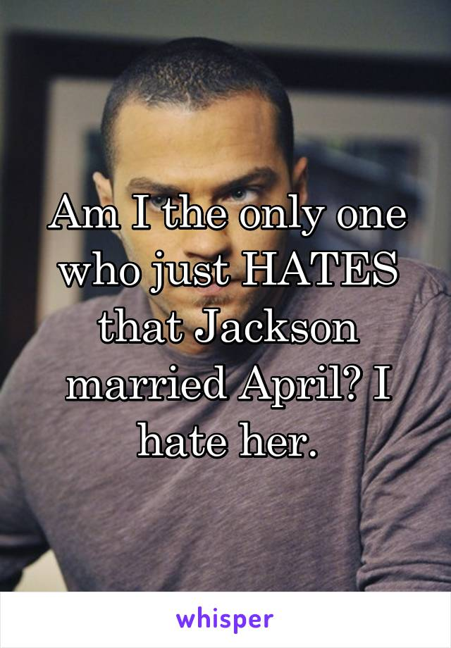 Am I the only one who just HATES that Jackson married April? I hate her.