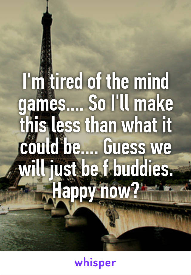 I'm tired of the mind games.... So I'll make this less than what it could be.... Guess we will just be f buddies. Happy now?