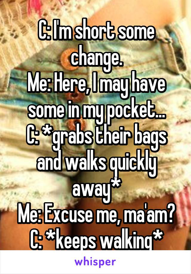 C: I'm short some change. Me: Here, I may have some in my pocket... C: *grabs their bags and walks quickly away* Me: Excuse me, ma'am? C: *keeps walking*