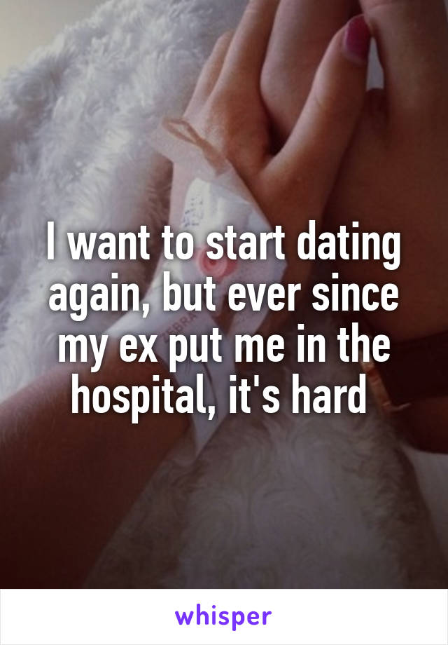 I want to start dating again, but ever since my ex put me in the hospital, it's hard