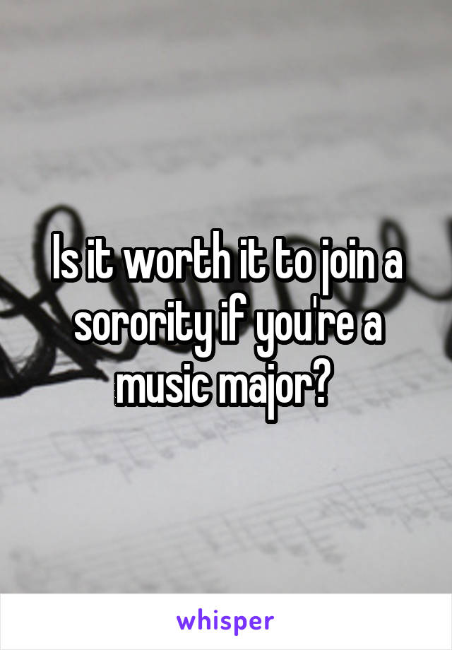Is it worth it to join a sorority if you're a music major?