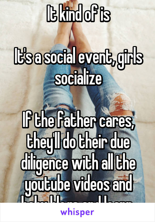 It kind of is  It's a social event, girls socialize  If the father cares, they'll do their due diligence with all the youtube videos and baby blogs and learn