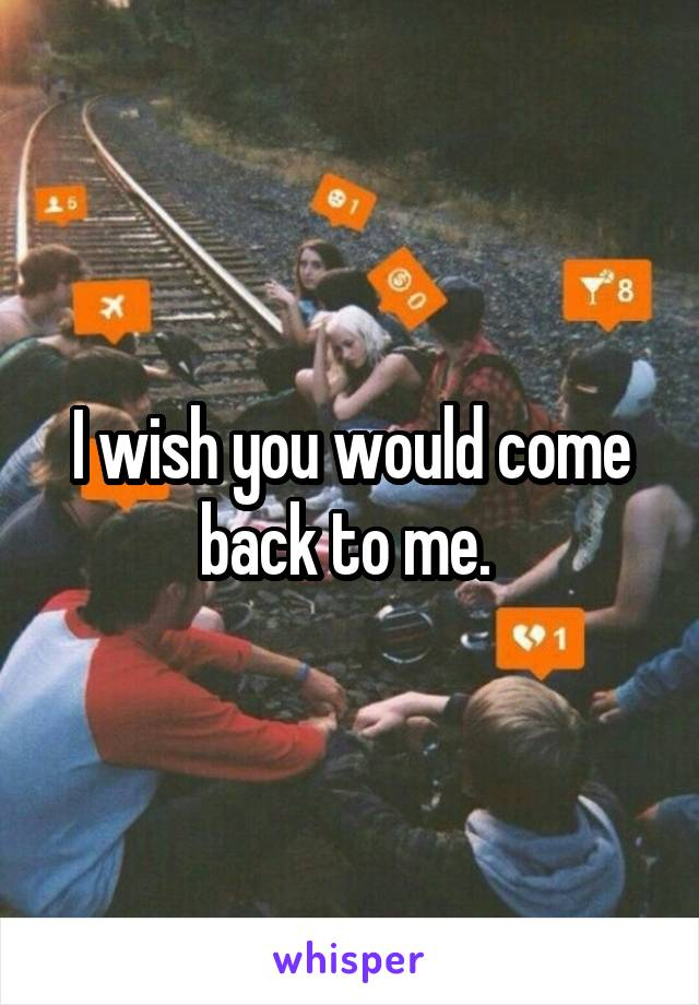 I wish you would come back to me.