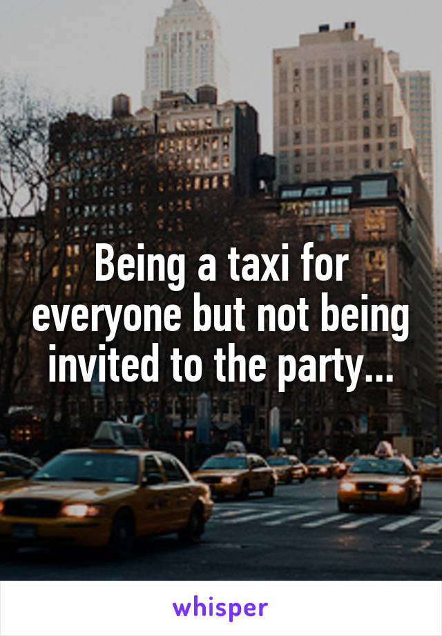 Being a taxi for everyone but not being invited to the party...