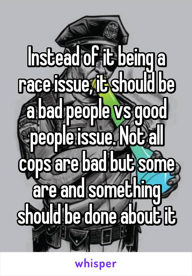 Instead of it being a race issue, it should be a bad people vs good people issue. Not all cops are bad but some are and something should be done about it