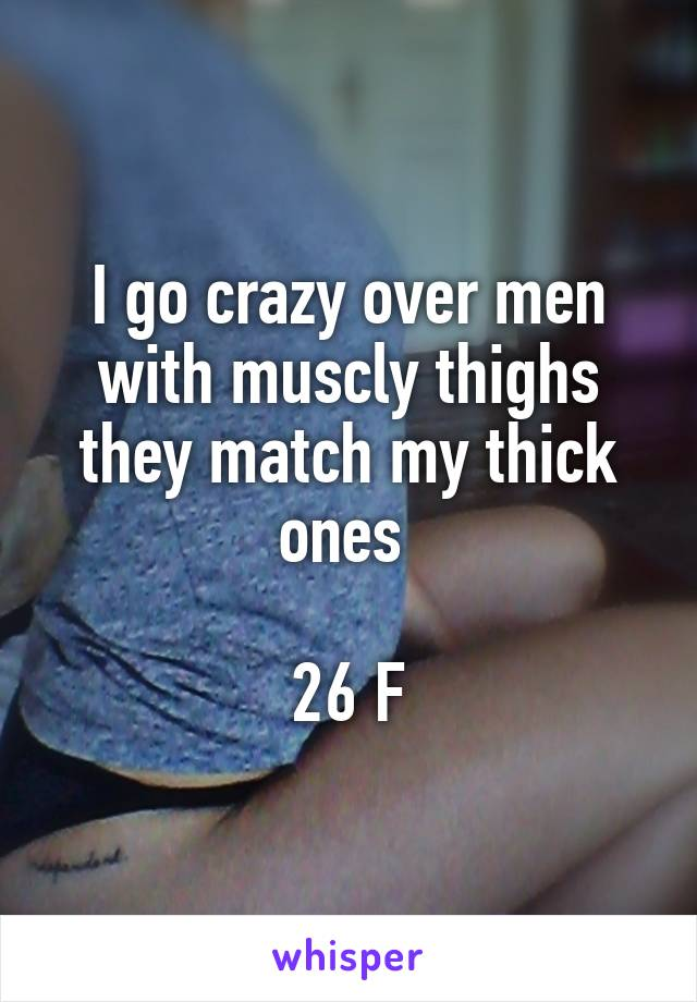 I go crazy over men with muscly thighs they match my thick ones   26 F