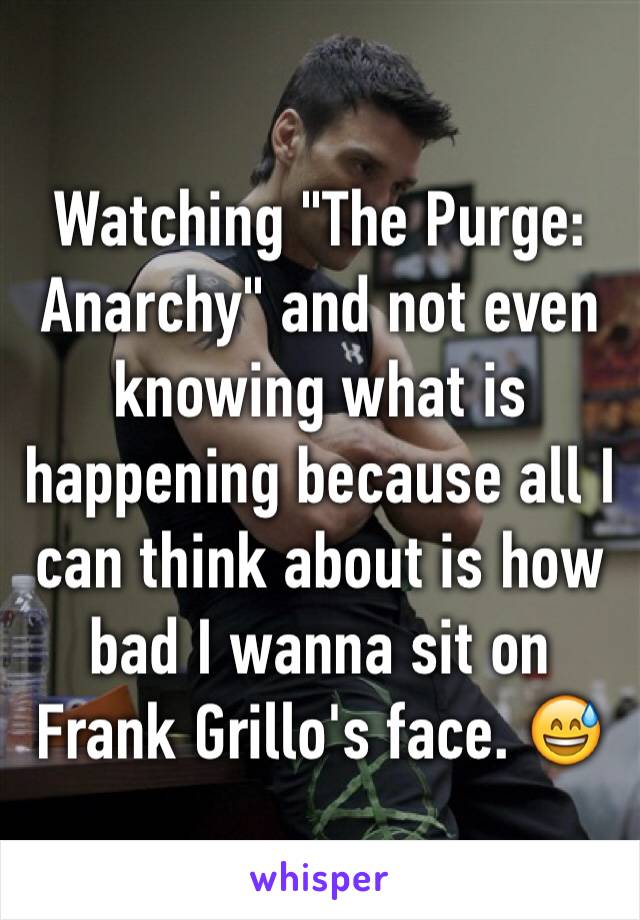 "Watching ""The Purge: Anarchy"" and not even knowing what is happening because all I can think about is how bad I wanna sit on Frank Grillo's face. 😅"