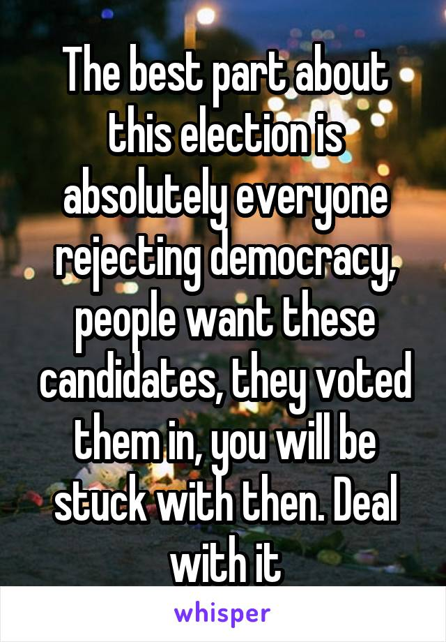 The best part about this election is absolutely everyone rejecting democracy, people want these candidates, they voted them in, you will be stuck with then. Deal with it
