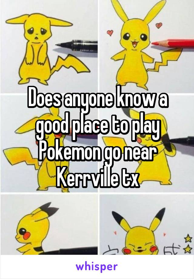 Does anyone know a good place to play Pokemon go near Kerrville tx
