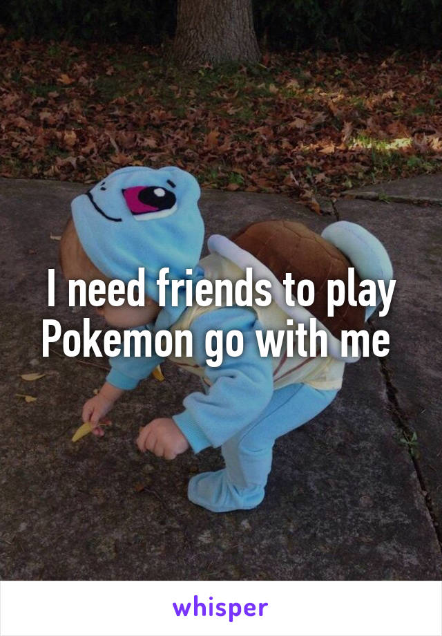 I need friends to play Pokemon go with me