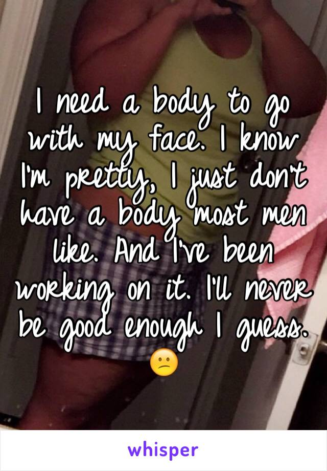 I need a body to go with my face. I know I'm pretty, I just don't have a body most men like. And I've been working on it. I'll never be good enough I guess. 😕