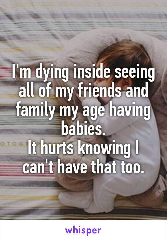 I'm dying inside seeing all of my friends and family my age having babies. It hurts knowing I can't have that too.
