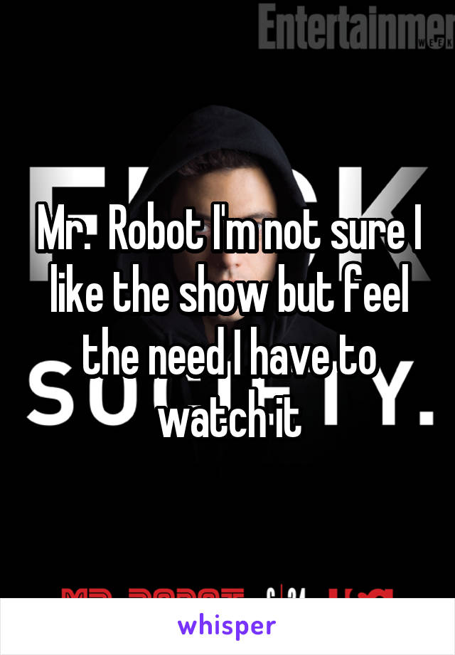 Mr.  Robot I'm not sure I like the show but feel the need I have to watch it