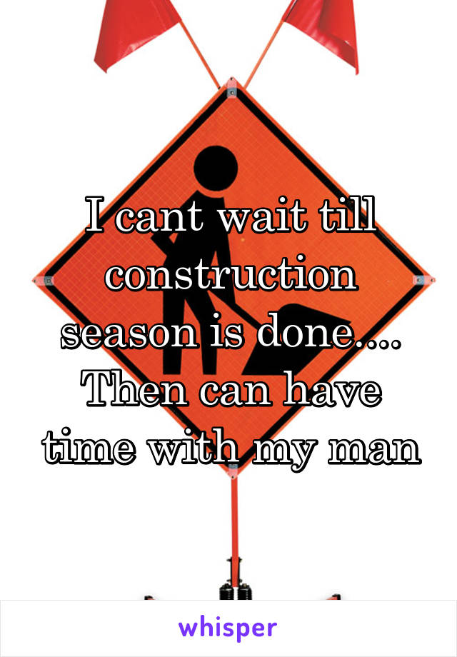 I cant wait till construction season is done.... Then can have time with my man