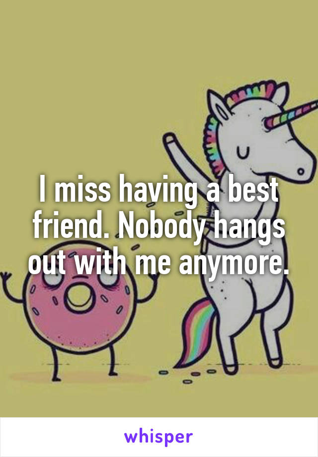 I miss having a best friend. Nobody hangs out with me anymore.