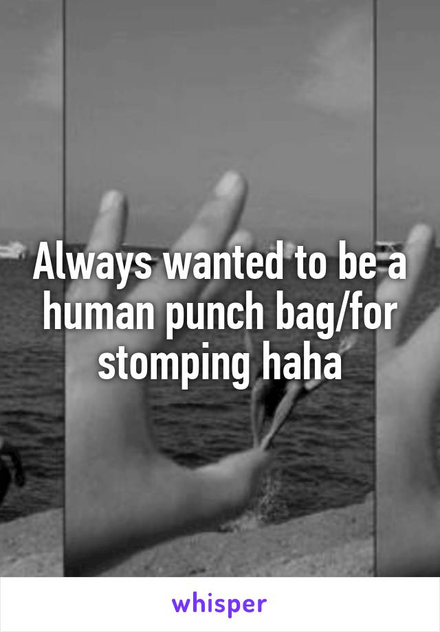 Always wanted to be a human punch bag/for stomping haha