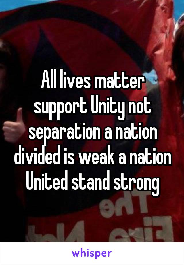 All lives matter support Unity not separation a nation divided is weak a nation United stand strong