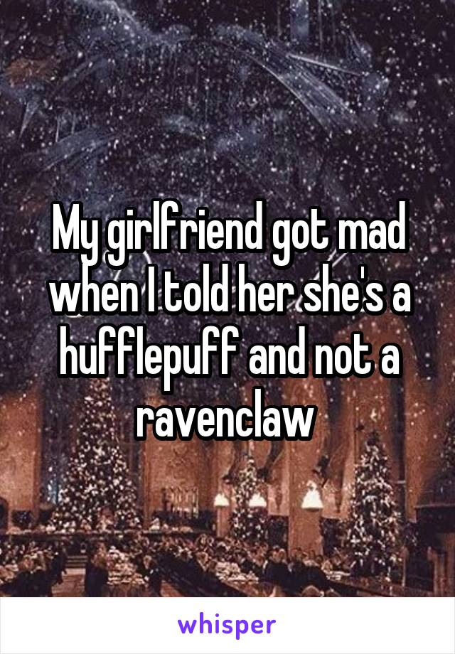 My girlfriend got mad when I told her she's a hufflepuff and not a ravenclaw