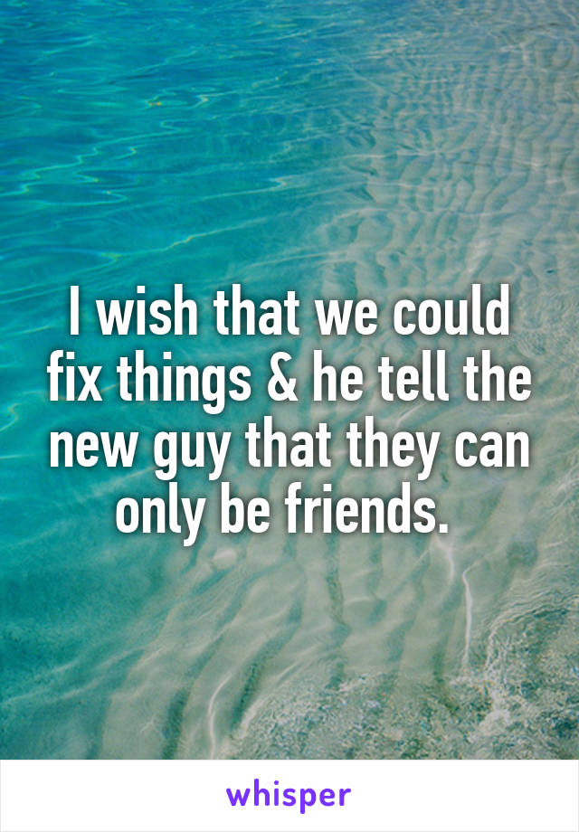 I wish that we could fix things & he tell the new guy that they can only be friends.