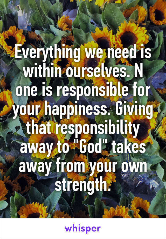 """Everything we need is within ourselves. N one is responsible for your happiness. Giving that responsibility away to """"God"""" takes away from your own strength."""