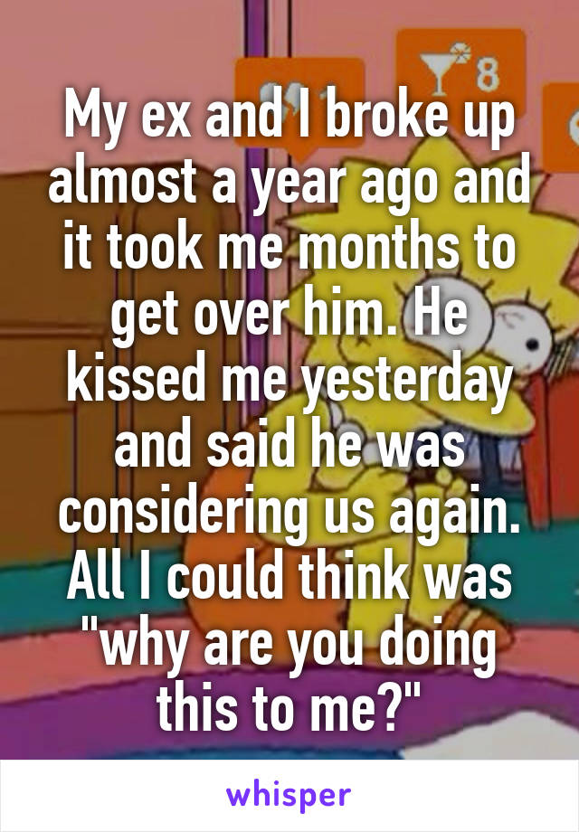 """My ex and I broke up almost a year ago and it took me months to get over him. He kissed me yesterday and said he was considering us again. All I could think was """"why are you doing this to me?"""""""