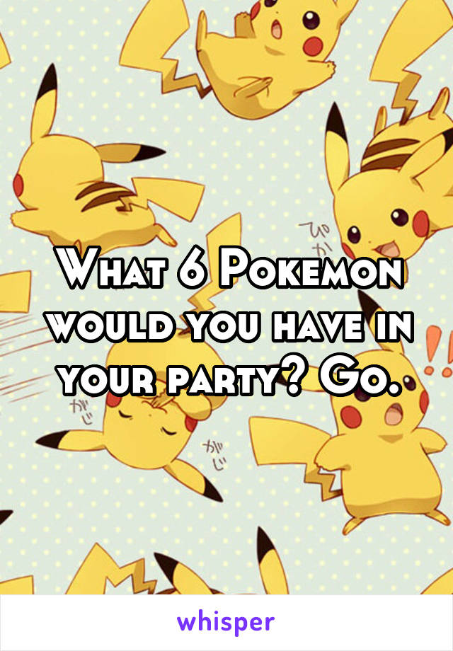 What 6 Pokemon would you have in your party? Go.