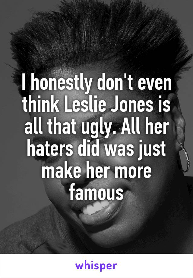 I honestly don't even think Leslie Jones is all that ugly. All her haters did was just make her more famous