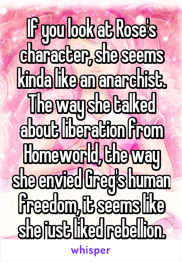 If you look at Rose's character, she seems kinda like an anarchist. The way she talked about liberation from Homeworld, the way she envied Greg's human freedom, it seems like she just liked rebellion.