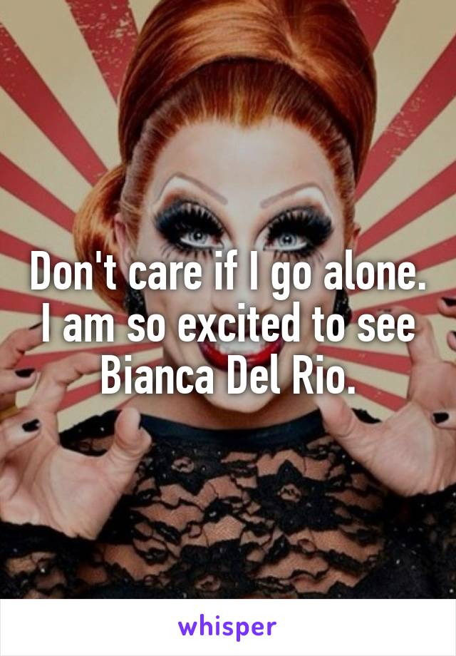 Don't care if I go alone. I am so excited to see Bianca Del Rio.