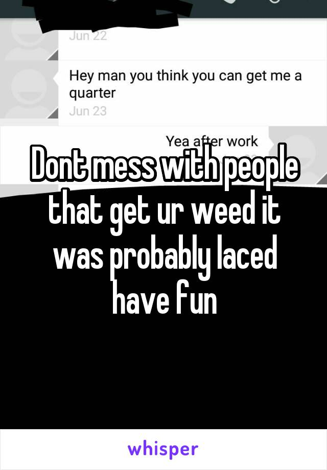 Dont mess with people that get ur weed it was probably laced have fun