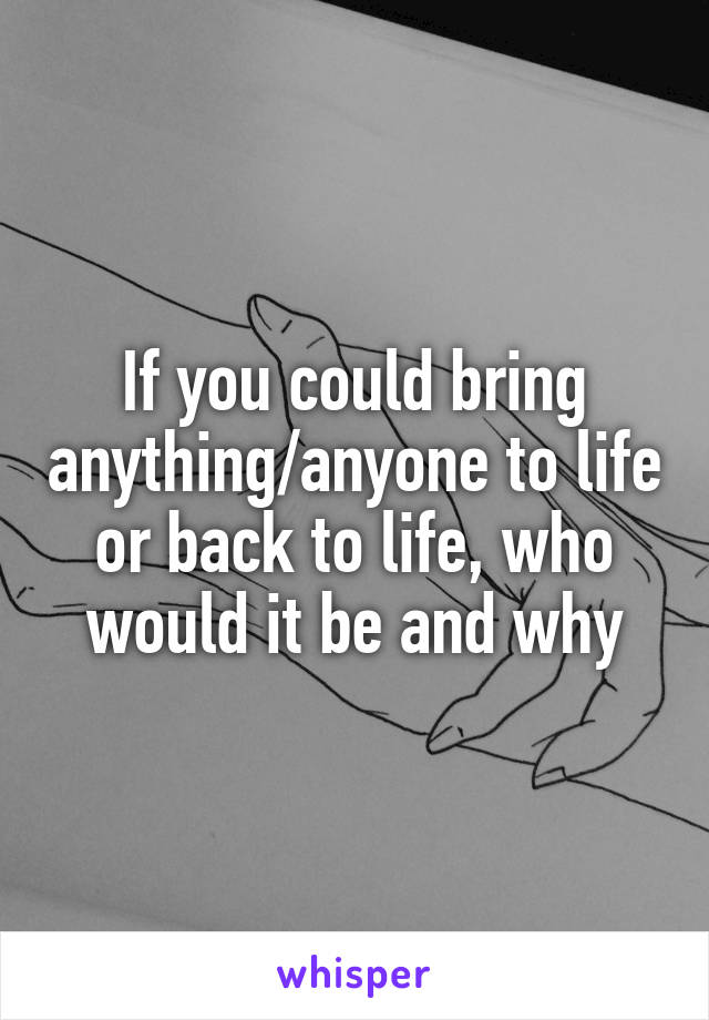 If you could bring anything/anyone to life or back to life, who would it be and why