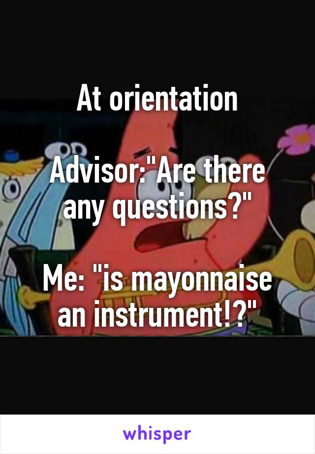 "At orientation  Advisor:""Are there any questions?""  Me: ""is mayonnaise an instrument!?"""