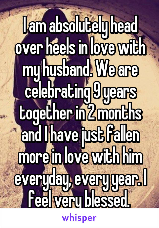 I am absolutely head over heels in love with my husband. We are celebrating 9 years together in 2 months and I have just fallen more in love with him everyday, every year. I feel very blessed.