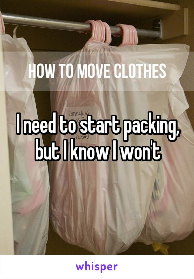 I need to start packing, but I know I won't
