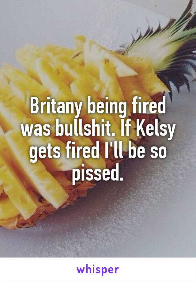 Britany being fired was bullshit. If Kelsy gets fired I'll be so pissed.