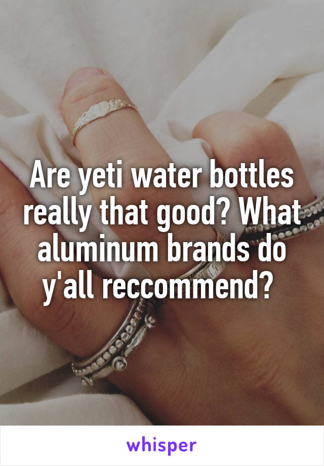 Are yeti water bottles really that good? What aluminum brands do y'all reccommend?