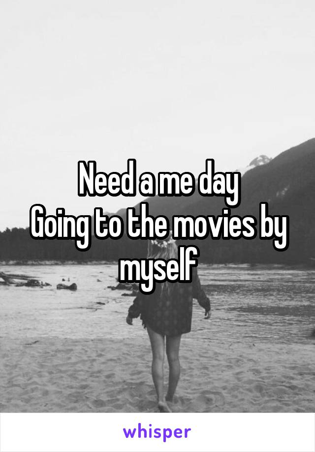 Need a me day Going to the movies by myself