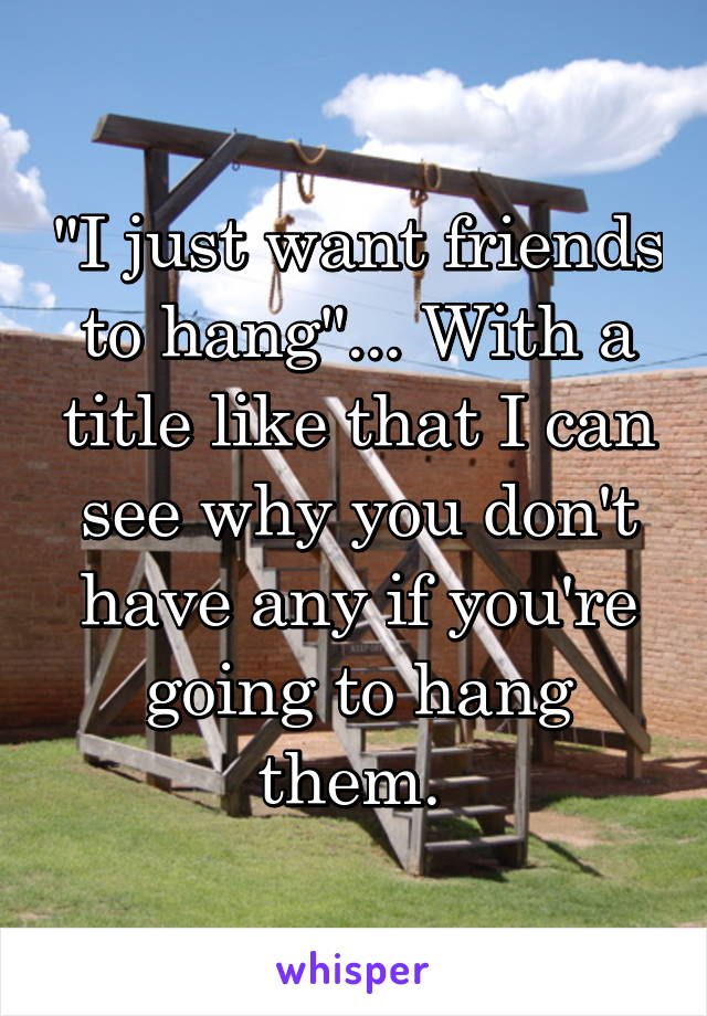 """I just want friends to hang""... With a title like that I can see why you don't have any if you're going to hang them."