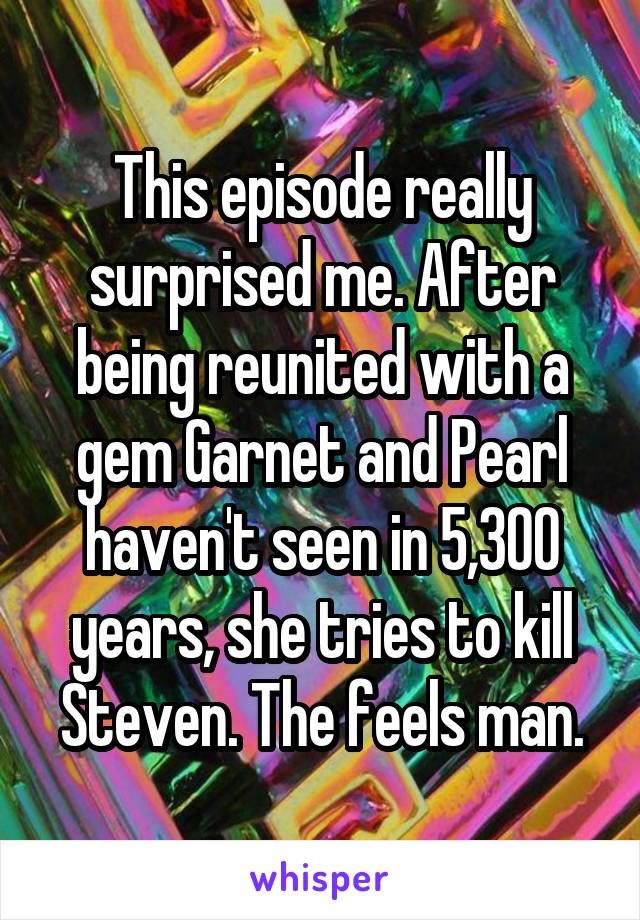 This episode really surprised me. After being reunited with a gem Garnet and Pearl haven't seen in 5,300 years, she tries to kill Steven. The feels man.