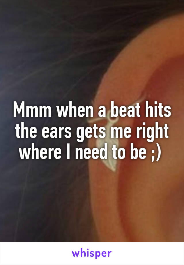 Mmm when a beat hits the ears gets me right where I need to be ;)