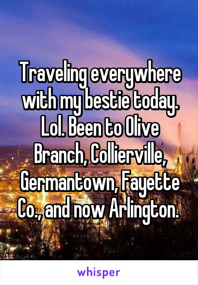 Traveling everywhere with my bestie today. Lol. Been to Olive Branch, Collierville, Germantown, Fayette Co., and now Arlington.