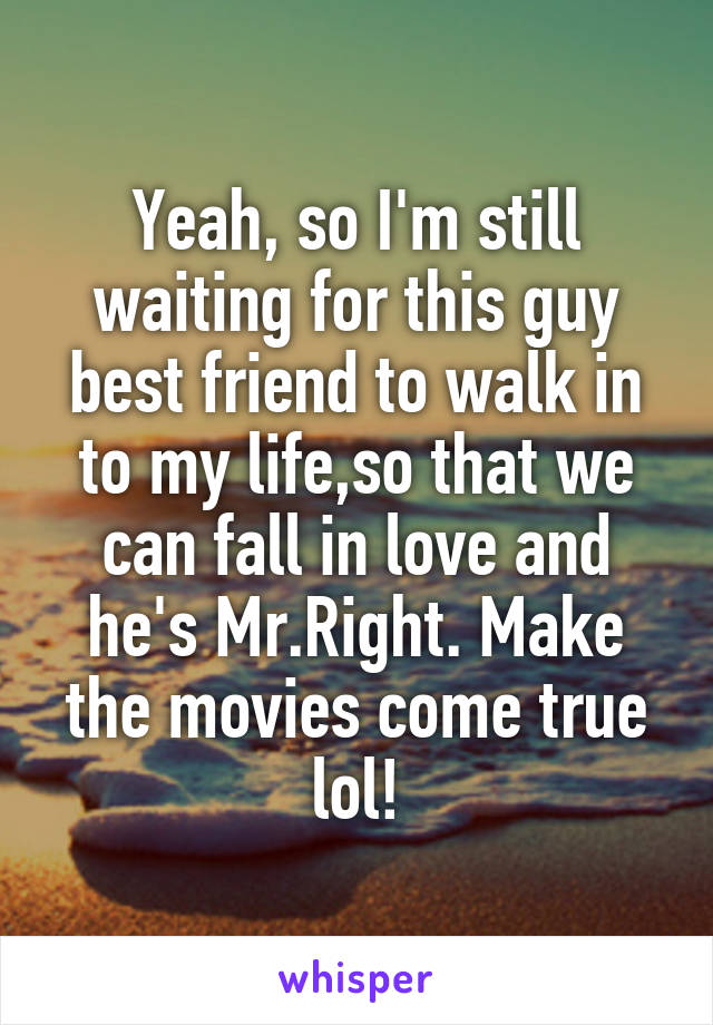 Yeah, so I'm still waiting for this guy best friend to walk in to my life,so that we can fall in love and he's Mr.Right. Make the movies come true lol!