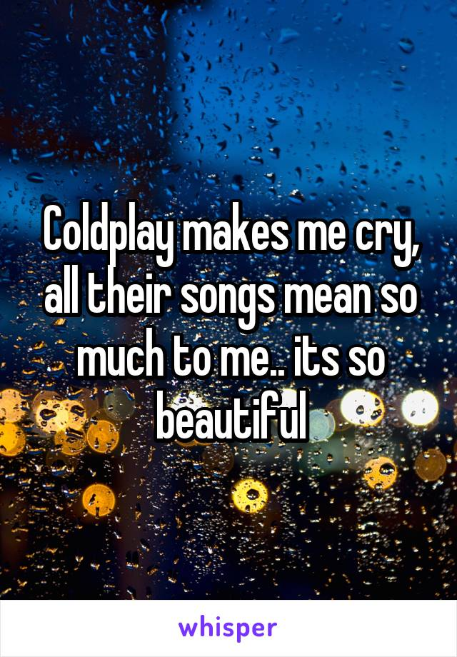 Coldplay makes me cry, all their songs mean so much to me.. its so beautiful