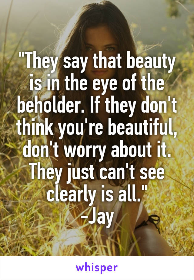 """""""They say that beauty is in the eye of the beholder. If they don't think you're beautiful, don't worry about it. They just can't see clearly is all."""" -Jay"""
